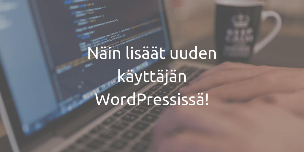 Näin lisäät uuden käyttäjän WordPressissä ylläpitäjän oikeuksilla
